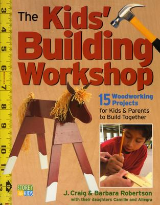 The Kids' Building Workshop By Robertson, J. Craig/ Roberston, Barbara/ Robertson, Camille/ Robertson, Allegra/ Robertson, Barbara